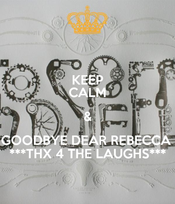 KEEP CALM & GOODBYE DEAR REBECCA  ***THX 4 THE LAUGHS***