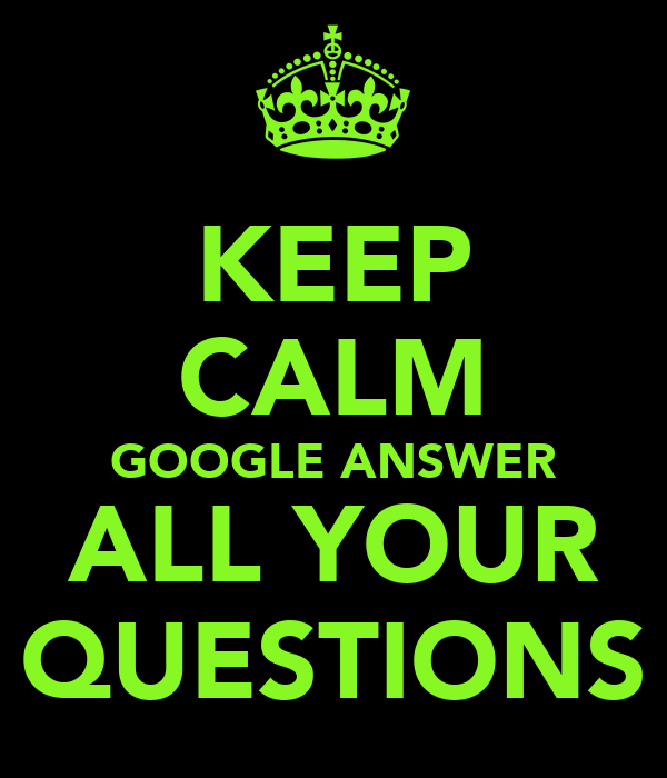 KEEP CALM GOOGLE ANSWER ALL YOUR QUESTIONS