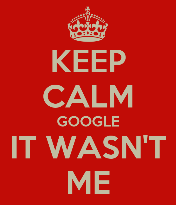 KEEP CALM GOOGLE IT WASN'T ME