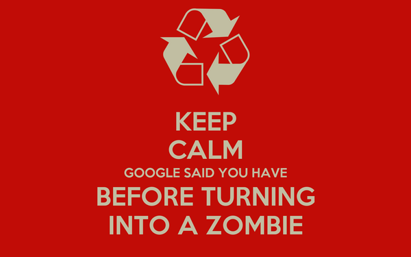 KEEP CALM GOOGLE SAID YOU HAVE BEFORE TURNING INTO A ZOMBIE