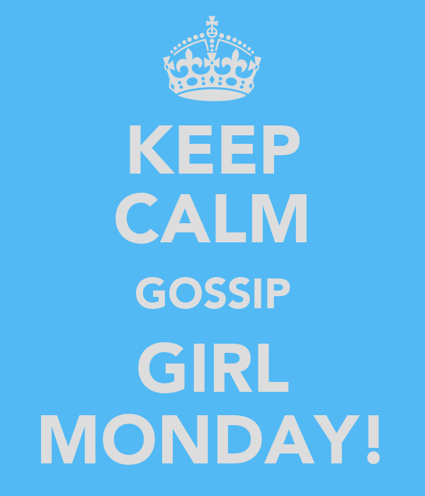KEEP CALM GOSSIP GIRL MONDAY!