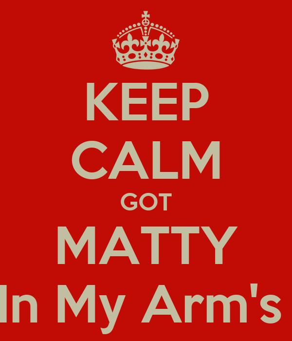 KEEP CALM GOT MATTY In My Arm's
