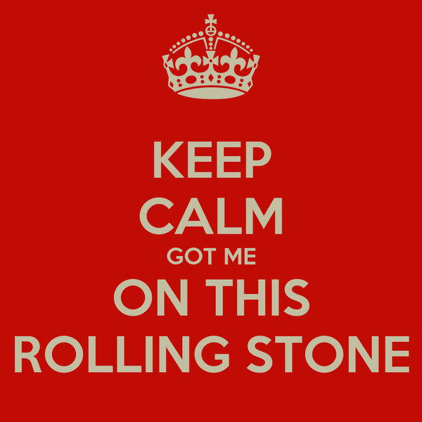 KEEP CALM GOT ME ON THIS ROLLING STONE
