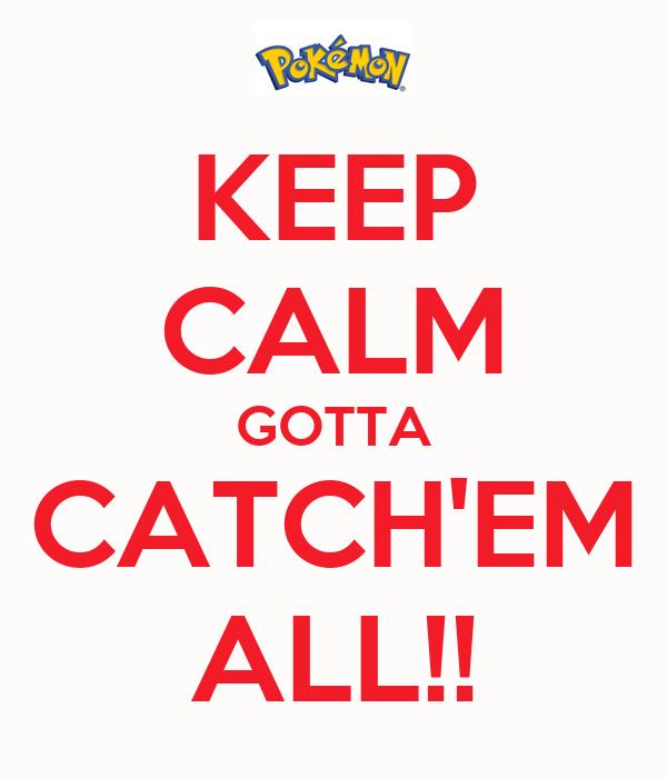KEEP CALM GOTTA CATCH'EM ALL!!