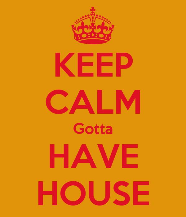 KEEP CALM Gotta HAVE HOUSE
