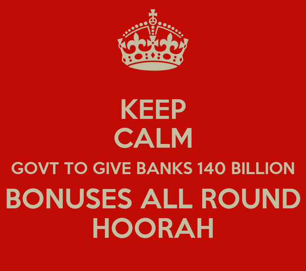 KEEP CALM GOVT TO GIVE BANKS 140 BILLION BONUSES ALL ROUND HOORAH