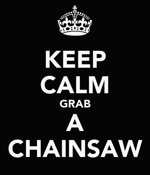 KEEP CALM GRAB A CHAINSAW