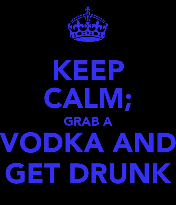 KEEP CALM; GRAB A VODKA AND GET DRUNK