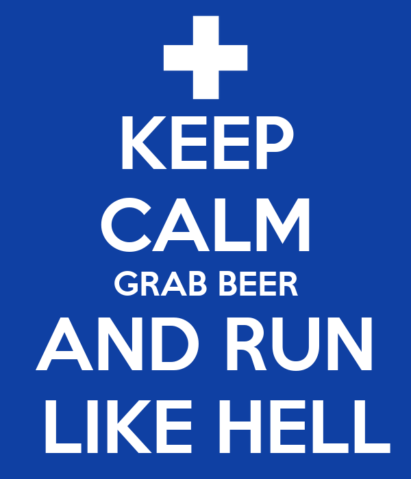 KEEP CALM GRAB BEER AND RUN  LIKE HELL