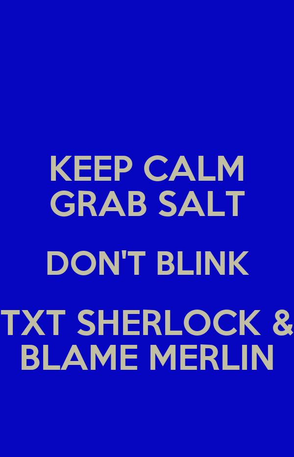 KEEP CALM GRAB SALT DON'T BLINK TXT SHERLOCK & BLAME MERLIN
