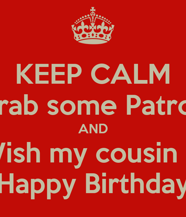 keep calm grab some patron and wish my cousin a happy birthday