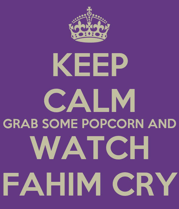 KEEP CALM GRAB SOME POPCORN AND WATCH FAHIM CRY