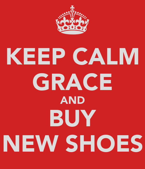 KEEP CALM GRACE AND BUY NEW SHOES