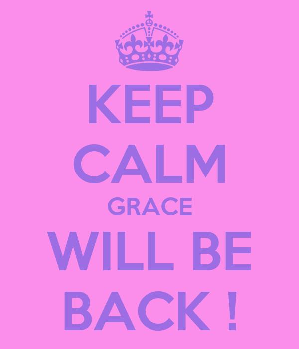 KEEP CALM GRACE WILL BE BACK !