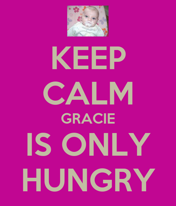KEEP CALM GRACIE IS ONLY HUNGRY