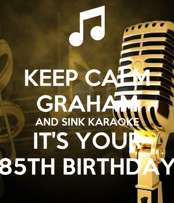 KEEP CALM GRAHAM AND SINK KARAOKE IT'S YOUR 85TH BIRTHDAY