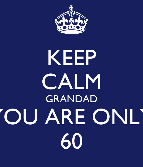 KEEP CALM GRANDAD YOU ARE ONLY 60