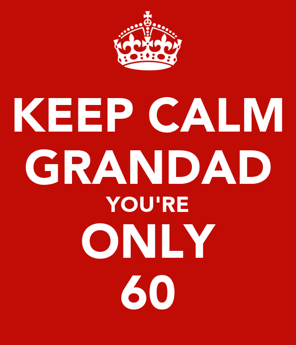 KEEP CALM GRANDAD YOU'RE ONLY 60