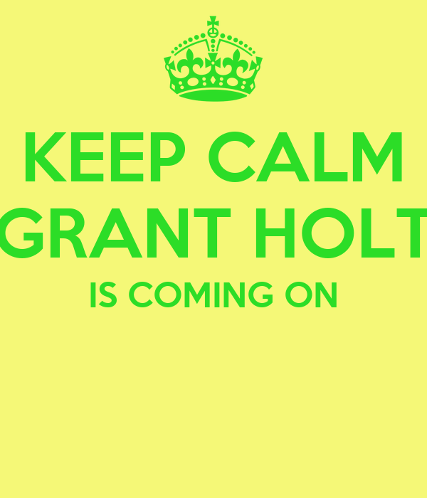 KEEP CALM GRANT HOLT IS COMING ON