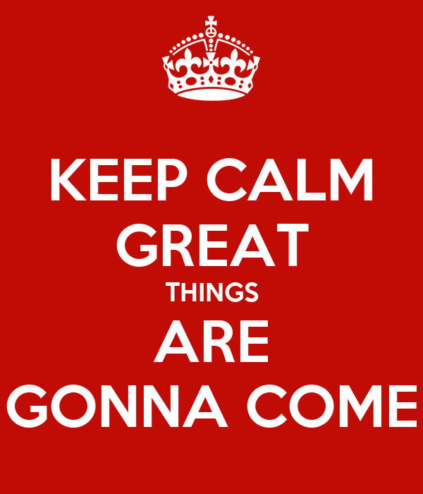 KEEP CALM GREAT THINGS ARE GONNA COME