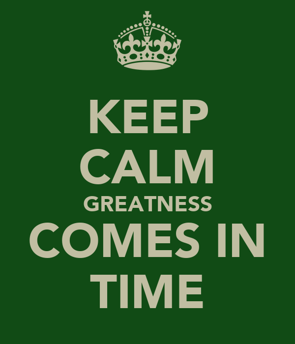 KEEP CALM GREATNESS COMES IN TIME