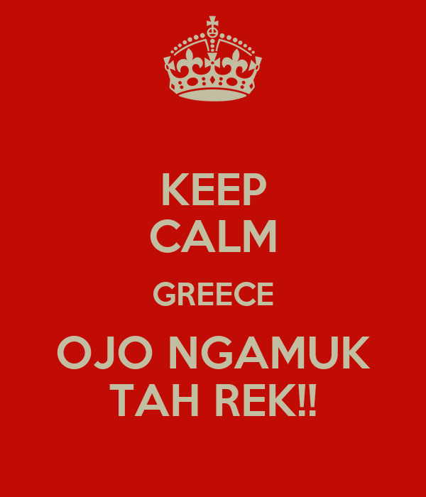 KEEP CALM GREECE OJO NGAMUK TAH REK!!