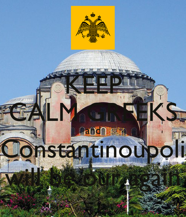 KEEP CALM GREEKS and Constantinoupoli will be our again