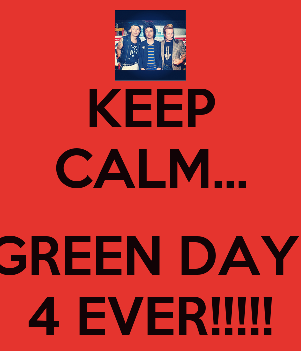 KEEP CALM...  GREEN DAY  4 EVER!!!!!