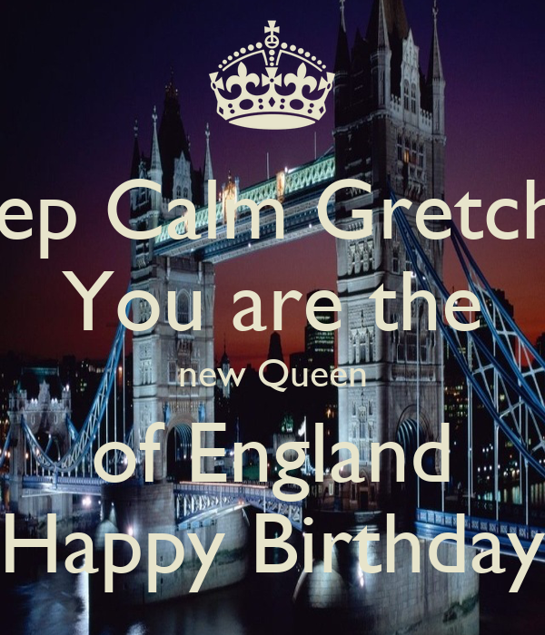 Keep Calm Gretchen You are the new Queen of England Happy Birthday