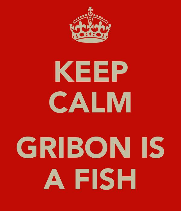 KEEP CALM  GRIBON IS A FISH