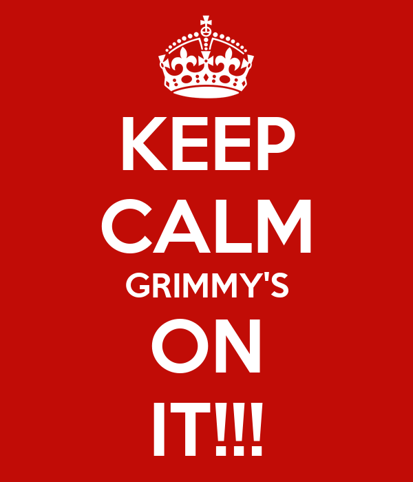KEEP CALM GRIMMY'S ON IT!!!
