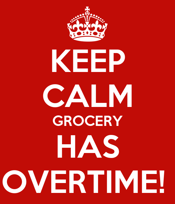 KEEP CALM GROCERY HAS OVERTIME!