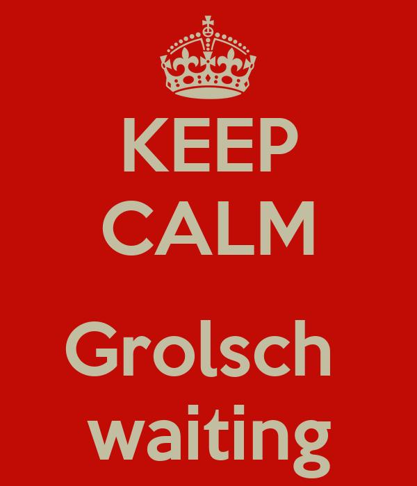 KEEP CALM  Grolsch  waiting
