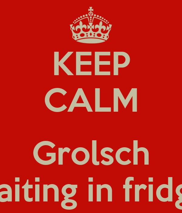 KEEP CALM  Grolsch waiting in fridge