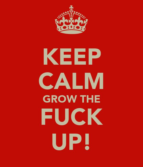 KEEP CALM GROW THE FUCK UP!