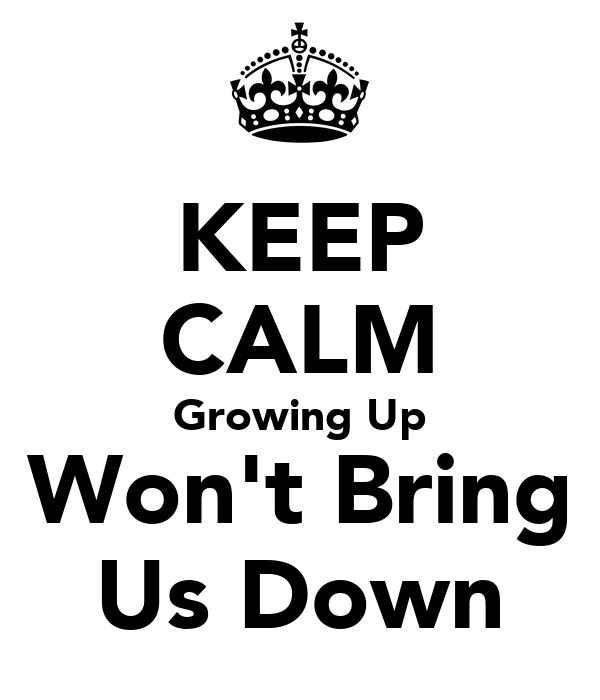 KEEP CALM Growing Up Won't Bring Us Down