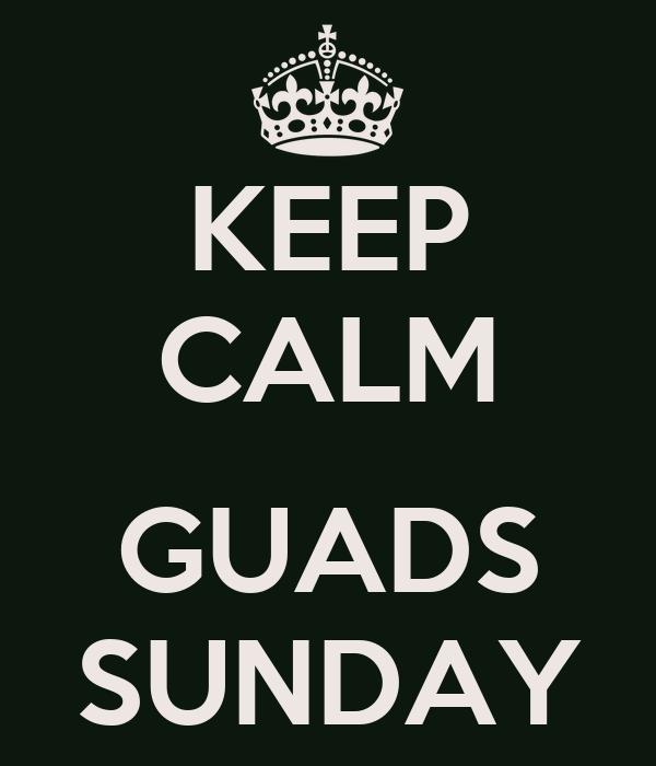 KEEP CALM  GUADS SUNDAY