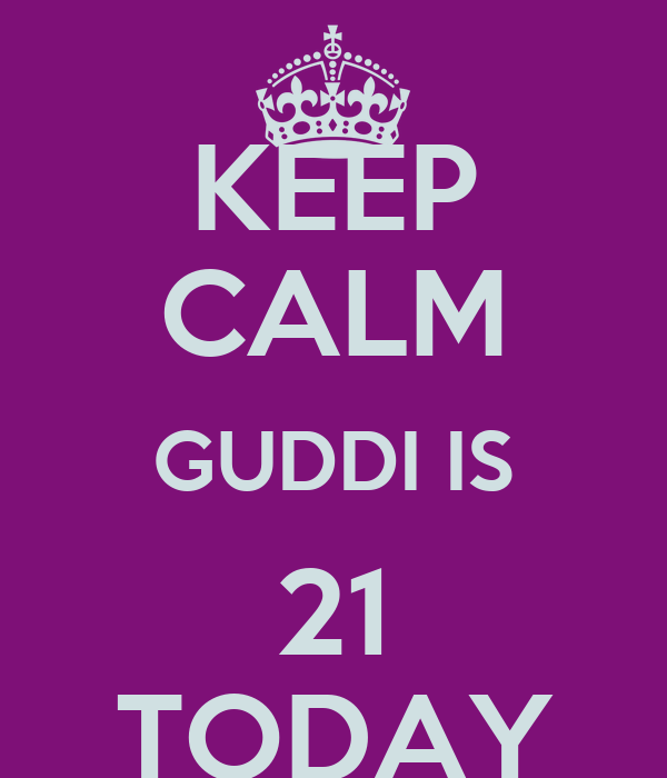KEEP CALM GUDDI IS 21 TODAY