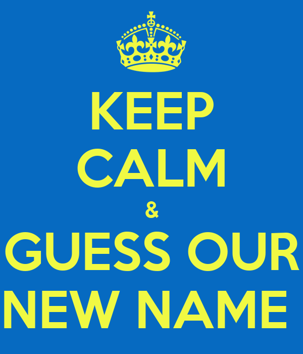 KEEP CALM & GUESS OUR NEW NAME