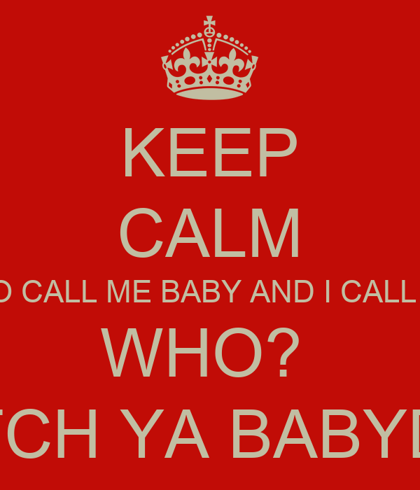 KEEP CALM GUESS WHO CALL ME BABY AND I CALL HIM DADDY WHO?  BIIITTTCH YA BABYDADDY