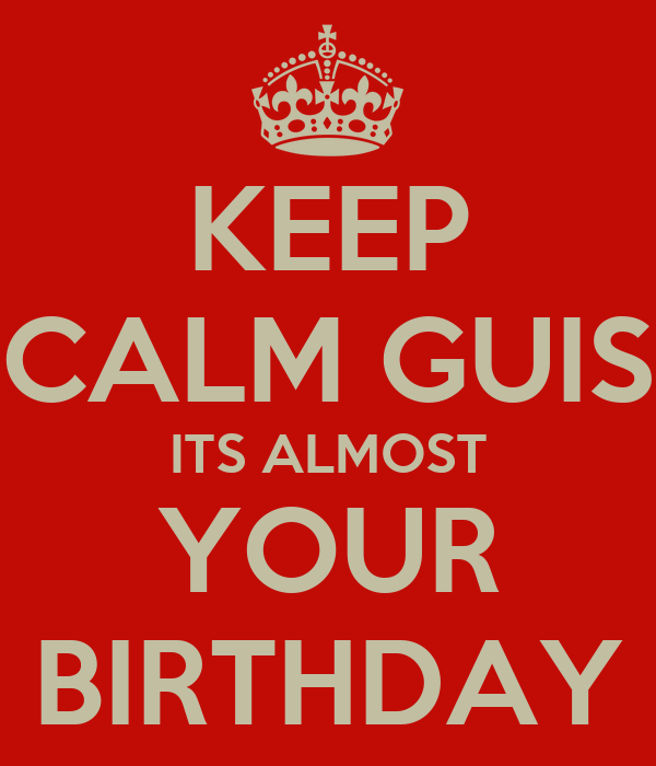 KEEP CALM GUIS ITS ALMOST YOUR BIRTHDAY