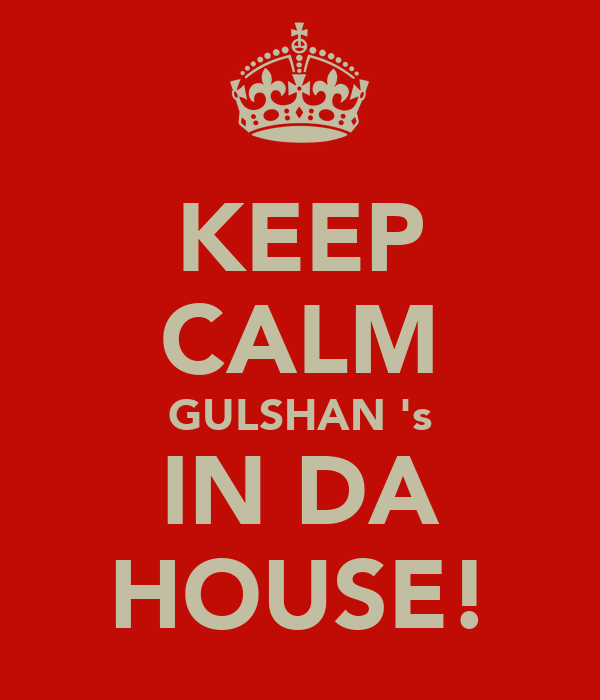 KEEP CALM GULSHAN 's IN DA HOUSE!