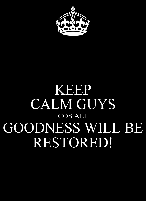 KEEP CALM GUYS COS ALL GOODNESS WILL BE RESTORED!