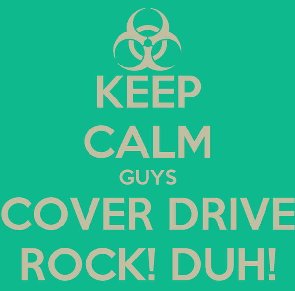 KEEP CALM GUYS  COVER DRIVE  ROCK! DUH!
