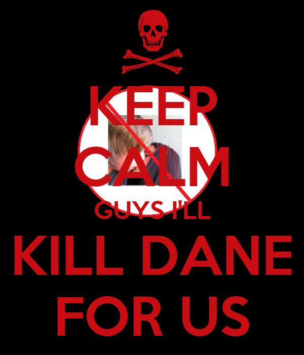 KEEP CALM GUYS I'LL KILL DANE FOR US