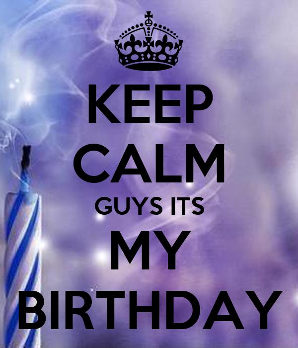 KEEP CALM GUYS ITS MY BIRTHDAY
