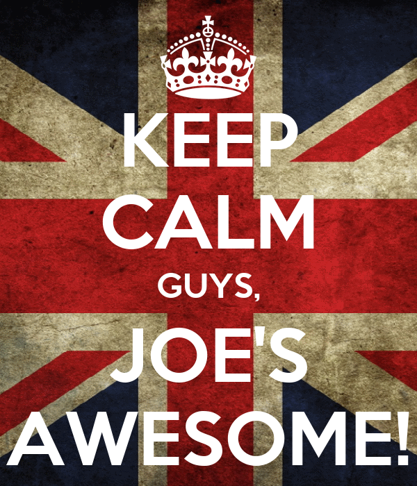 KEEP CALM GUYS, JOE'S AWESOME!