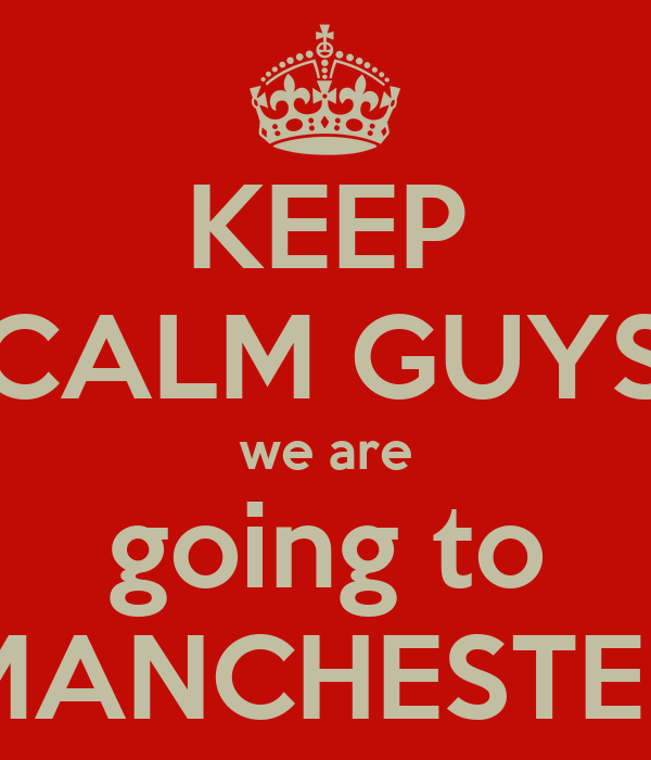 KEEP CALM GUYS we are going to MANCHESTER