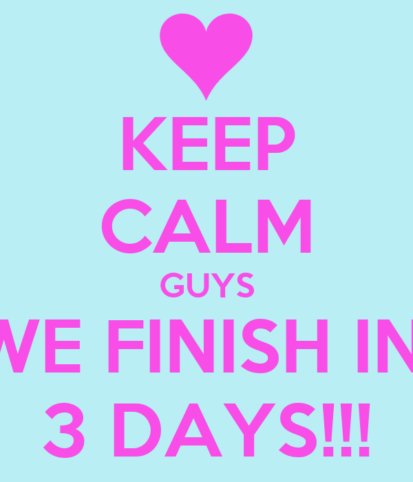 KEEP CALM GUYS WE FINISH IN  3 DAYS!!!