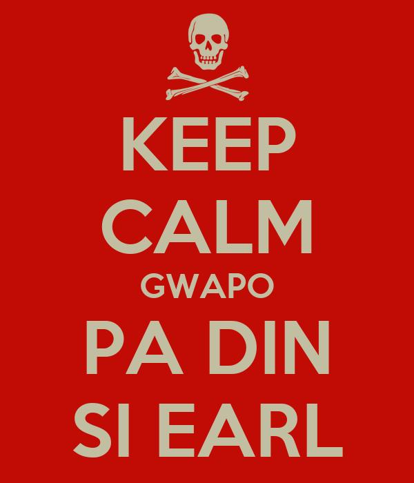 KEEP CALM GWAPO PA DIN SI EARL
